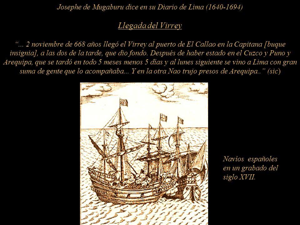 Josephe de Mugaburu dice en su Diario de Lima (1640-1694) Llegada del Virrey ... 2 noviembre de 668 años llegó el Virrey al puerto de El Callao en la Capitana [buque insignia], a las dos de la tarde, que dio fondo. Después de haber estado en el Cuzco y Puno y Arequipa, que se tardó en todo 5 meses menos 5 días y al lunes siguiente se vino a Lima con gran suma de gente que lo acompañaba... Y en la otra Nao trujo presos de Arequipa.. (sic)